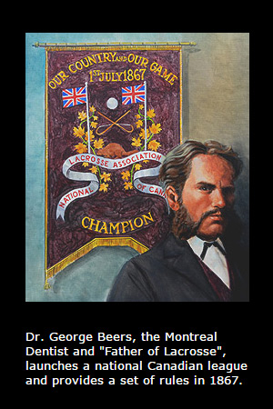 Dr. George Beers, Father of Lacrosse, launches a national Canadian league and provides a set of rules in 1867