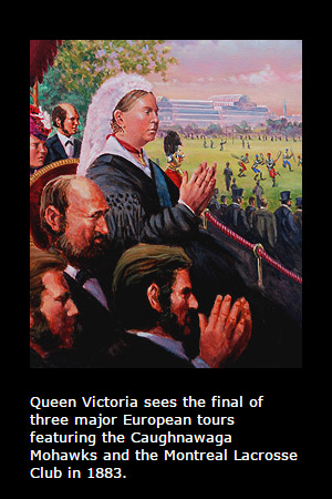 Queen Victoria sees the final of three major European tours featuring the Caughnawaga Mohawks and the Montreal Lacrosse Club in 1883